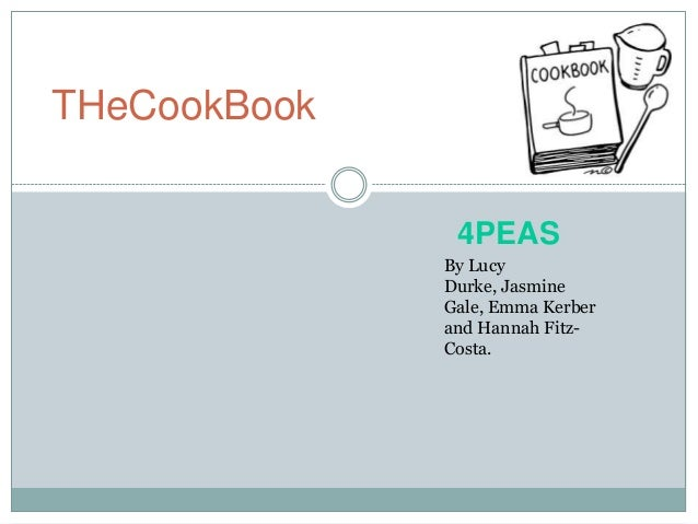 THeCookBook By Lucy Durke, Jasmine Gale, Emma Kerber and Hannah Fitz- Costa. 4PEAS