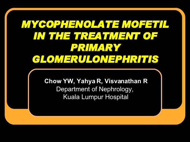 MYCOPHENOLATE MOFETIL IN THE TREATMENT OF PRIMARY GLOMERULONEPHRITIS Chow YW, Yahya R, Visvanathan R Department of Nephrol...