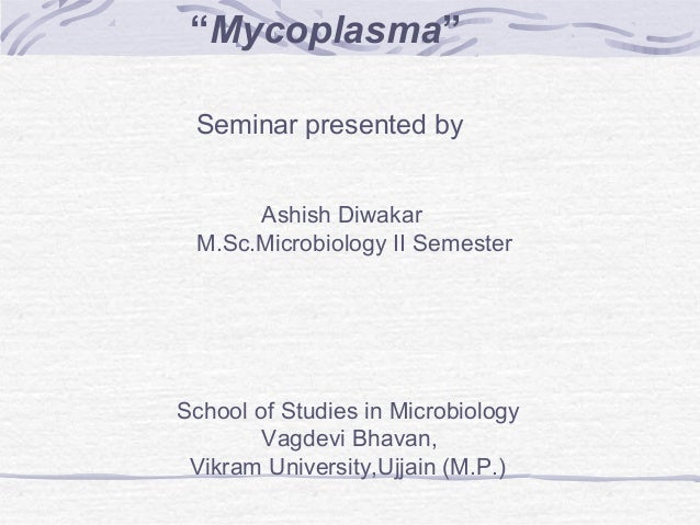 """Mycoplasma"" Seminar presented by Ashish Diwakar M.Sc.Microbiology II Semester School of Studies in Microbiology Vagdevi B..."