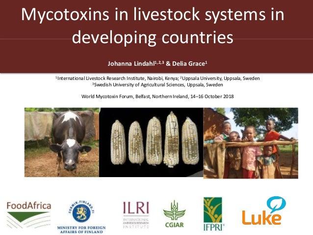 Mycotoxins in livestock systems in developing countries Johanna Lindahl1,2,3 & Delia Grace1 1International Livestock Resea...