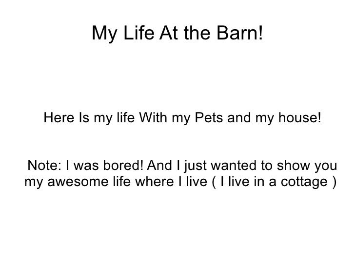 My Life At the Barn! Here Is my life With my Pets and my house! Note: I was bored! And I just wanted to show you my awesom...