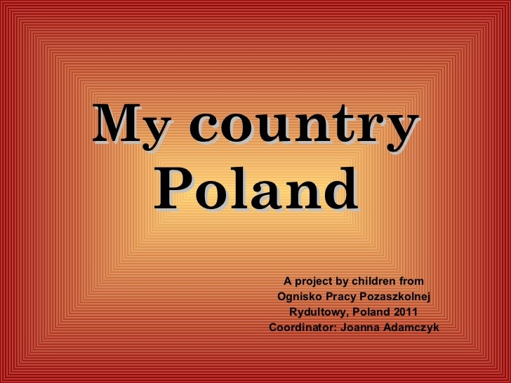 My  country Poland A project by children from Ognisko Pracy Pozaszkolnej Rydu l towy, Poland  2011 Coordinator: Joanna Ada...