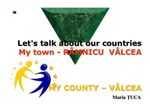 Lets talk about our countriesMy town - RÂMNICU VÂLCEA       MY COUNTY – VÂLCEA                      Maria ŢUCA