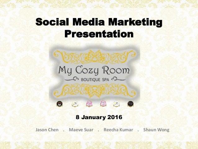 Social Media Marketing Presentation 8 January 2016 Jason Chen . Maeve Suar . Reecha Kumar . Shaun Wong
