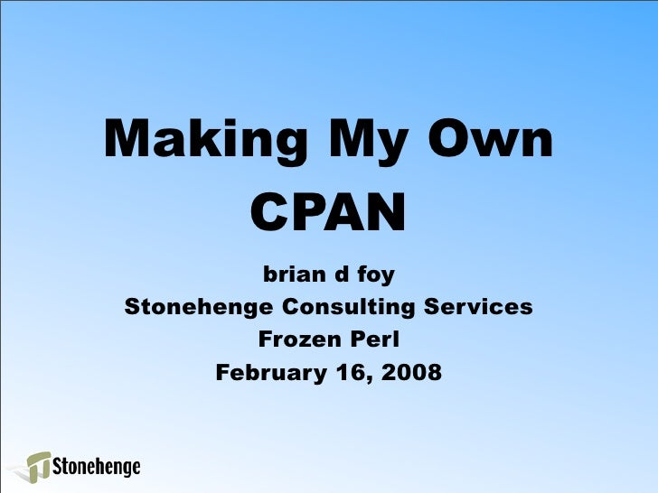 Making My Own     CPAN          brian d foy Stonehenge Consulting Services          Frozen Perl       February 16, 2008