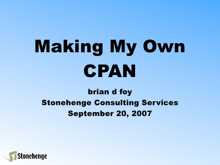 Making My Own     CPAN          brian d foy Stonehenge Consulting Services      September 20, 2007