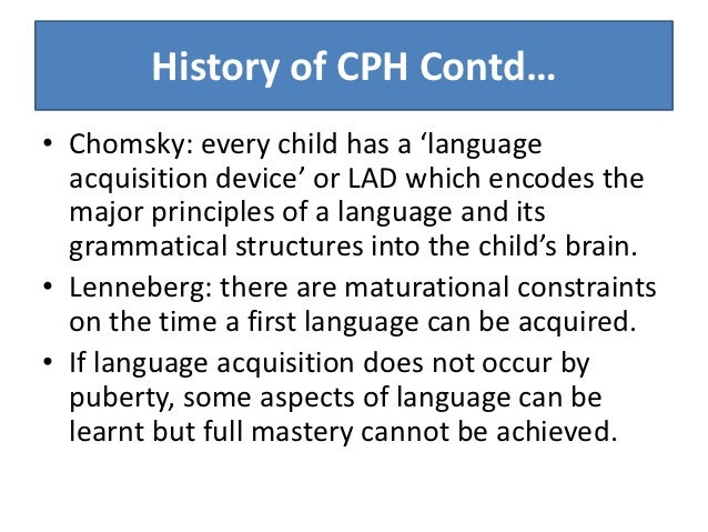cph language acquisition During the years of language acquisition, the brain not only stores linguistic information but also adapts to the grammatical regularities of language recent advances in functional neuro-imaging have substantially contributed to systems-level analyses of brain development (sakai, 2005, p 815-819.