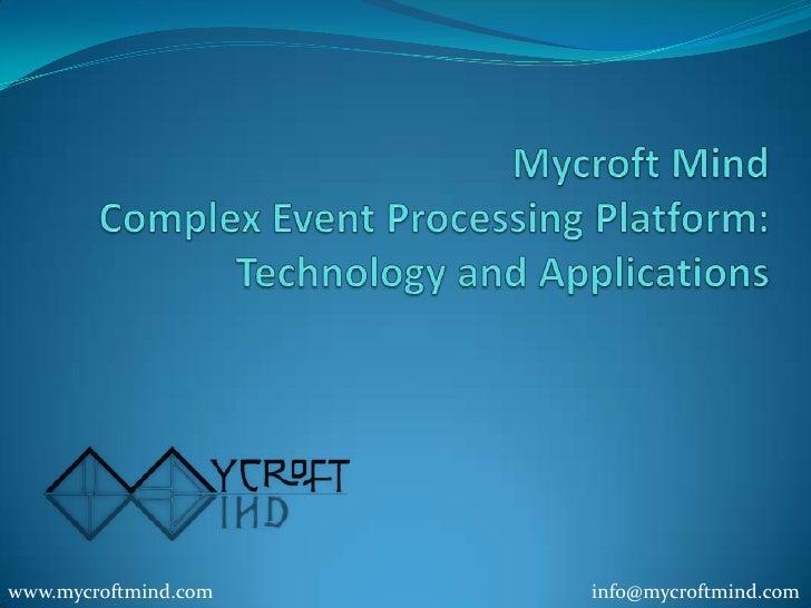 MycroftMind ComplexEventProcessingPlatform: Technology and Applications<br />www.mycroftmind.com <br />info@mycroftmind.co...