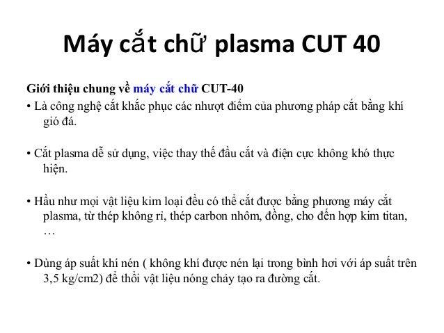 Máy cắ t chữ plasma CUT 40Giới thiệu chung về máy cắt chữ CUT-40•Làcôngnghệcắtkhắcphụccácnhượtđiểmcủaphươngp...