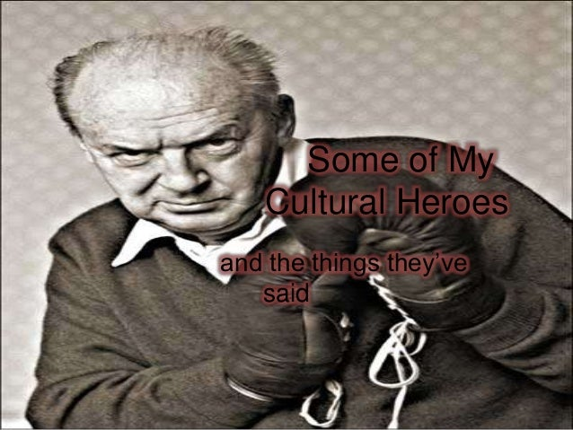 Some of My Cultural Heroes and the things they've said