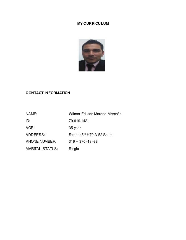 MY CURRICULUM CONTACT INFORMATION NAME: Wilmer Edilson Moreno Merchán ID: 79.919.142 AGE: 35 year ADDRESS: Street 45th # 7...