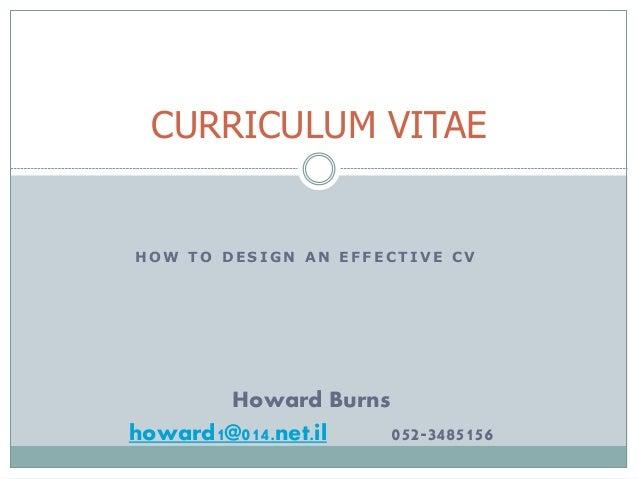 CURRICULUM VITAE  HOW TO DESIGN AN EFFECTIVE CV  Howard Burns  howard1@014.net.il 052-3485156