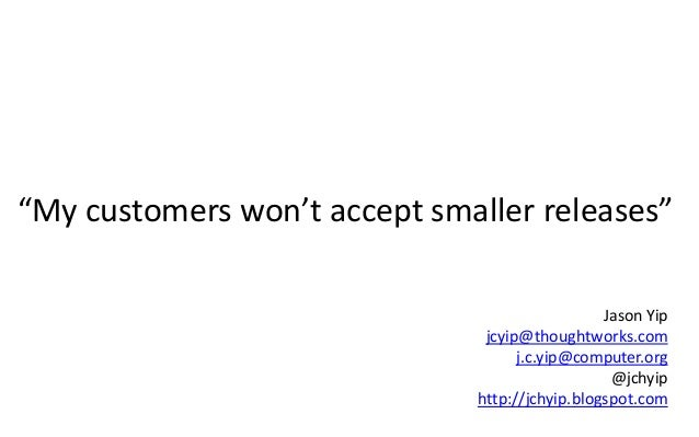 """My customers won't accept smaller releases""Jason Yipjcyip@thoughtworks.comj.c.yip@computer.org@jchyiphttp://jchyip.blogsp..."