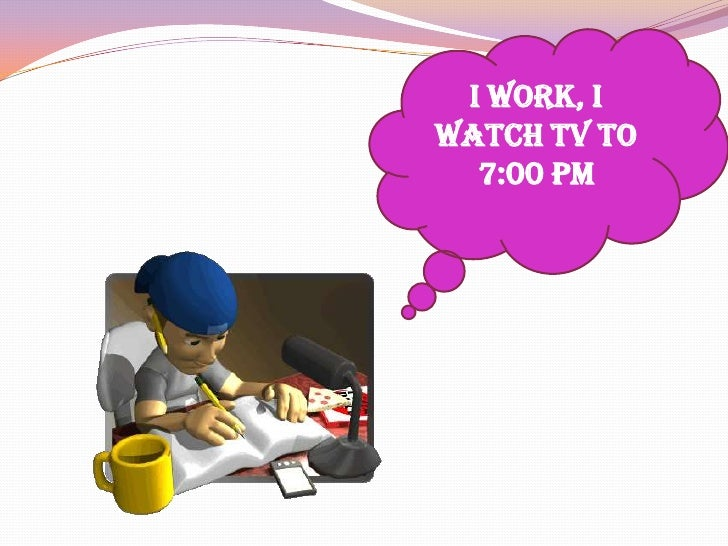 I work, I watch TV to 7:00 pm<br />