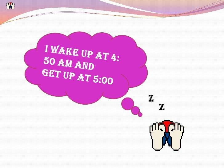I wake up at 4: 50 am and <br />get up at 5:00<br />