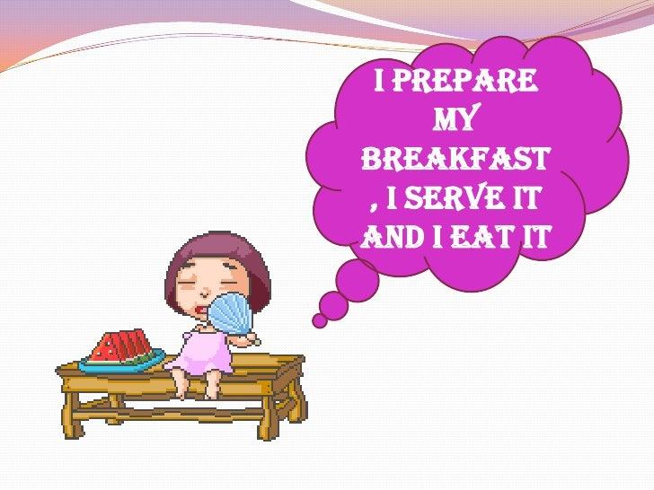 I prepare my breakfast, I serve it and I eat it<br />