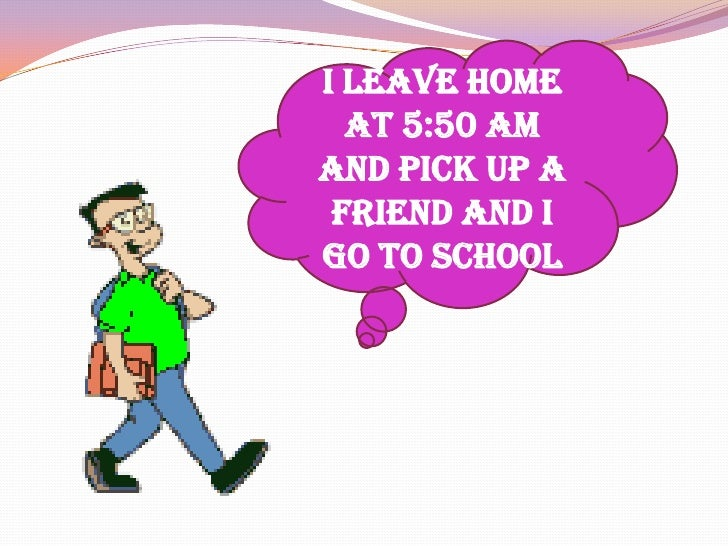 I leave home at 5:50 am and pick up a friend and I go to school<br />