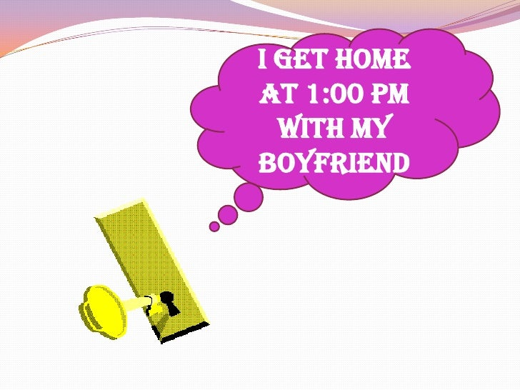 I get home at 1:00 pm with my boyfriend<br />