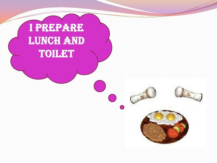 I prepare lunch and toilet<br />
