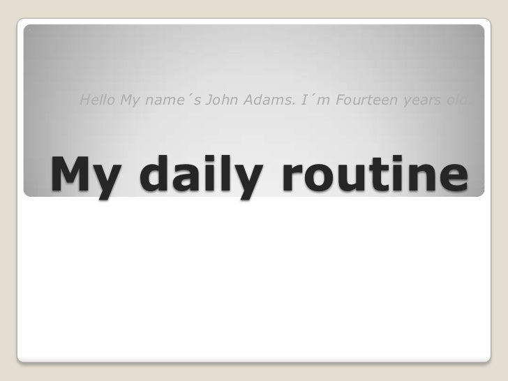 Hello My name´s John Adams. I´m Fourteen years old.My daily routine