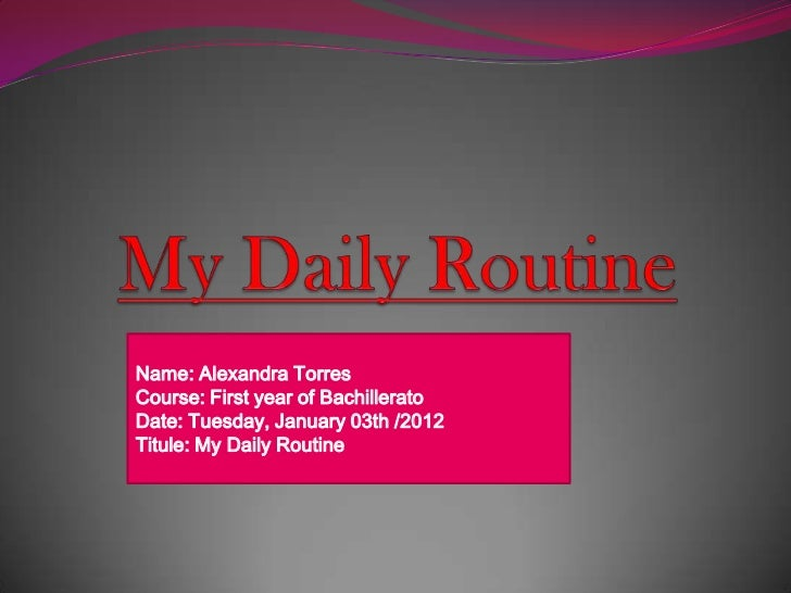 Name: Alexandra TorresCourse: First year of BachilleratoDate: Tuesday, January 03th /2012Titule: My Daily Routine