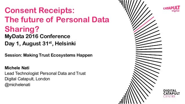 Consent Receipts: The future of Personal Data Sharing? MyData 2016 Conference Day 1, August 31st, Helsinki Session: Making...