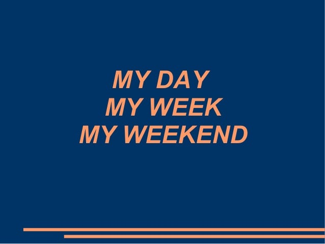 MY DAY MY WEEK MY WEEKEND