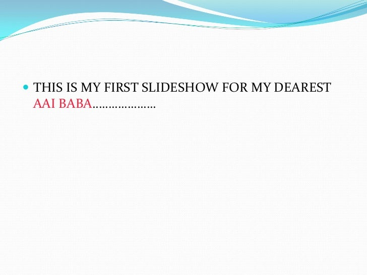  THIS IS MY FIRST SLIDESHOW FOR MY DEAREST AAI BABA………………..