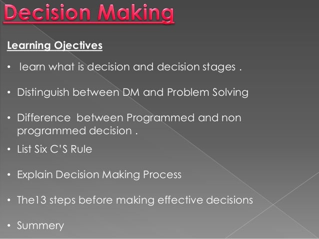 Learning Ojectives • learn what is decision and decision stages . • Distinguish between DM and Problem Solving • Differenc...