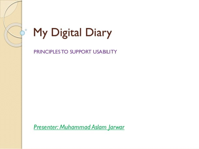 My Digital Diary PRINCIPLES TO SUPPORT USABILITY Presenter: Muhammad Aslam Jarwar