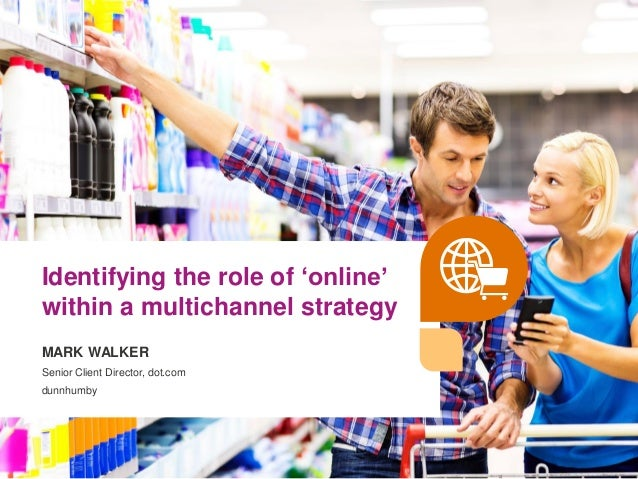 © dunnhumby 2016 | Confidential1 Identifying the role of 'online' within a multichannel strategy MARK WALKER Senior Client...