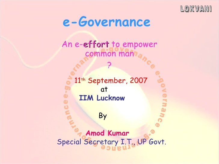 e-Governance An e- effort  to empower common man ? 11 th  September, 2007 at IIM Lucknow By Amod Kumar Special Secretary I...