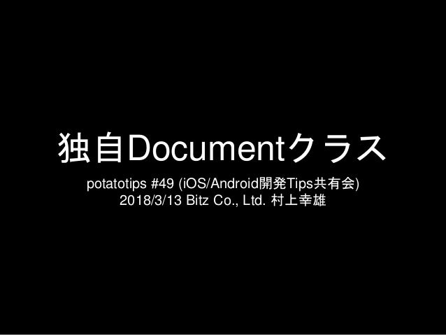 独自Documentクラス potatotips #49 (iOS/Android開発Tips共有会) 2018/3/13 Bitz Co., Ltd. 村上幸雄