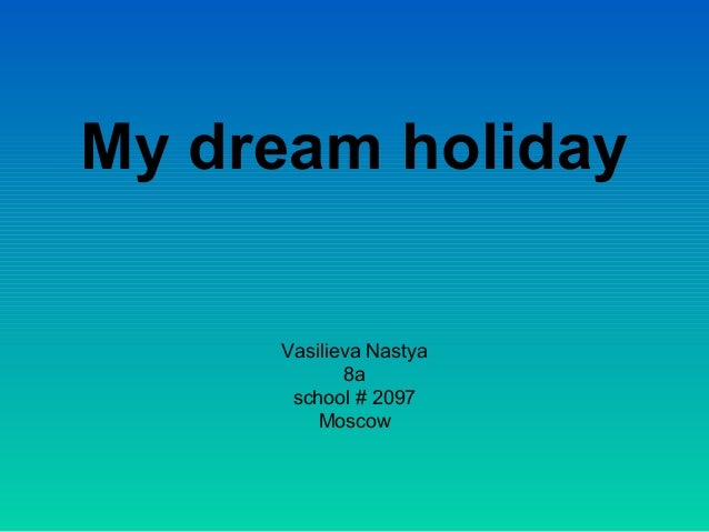 my dream holiday speech It is difficult for me to describe one ideal holiday because i have two favorite  i  find the mountains to be a wonderful place to rest my eyes, mind and body.