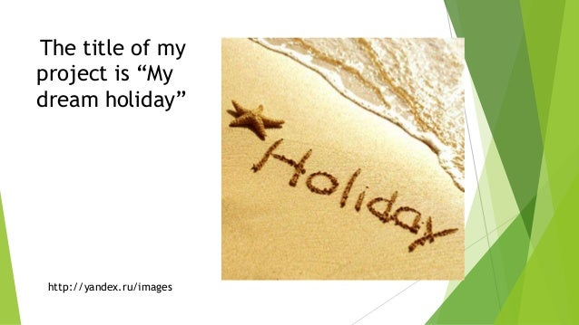 my dream holiday Next week is my dream holiday my dream holiday next week is my dream holiday my dream holiday no work for a week, no worries for a week, no problems for a week just paradise (x 2) i'm leaving next monday i'll take the plane for hawaii then on tuesday, i'll spend all day at the beach.