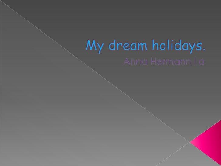 My dreamholidays.<br />Anna Hermann I a<br />