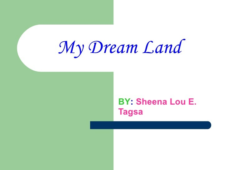 My dream land <br />By: Sheena Lou E. Tagsa<br />                            1st year-MARANGAL<br />