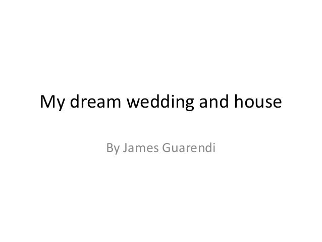 My dream wedding and house       By James Guarendi
