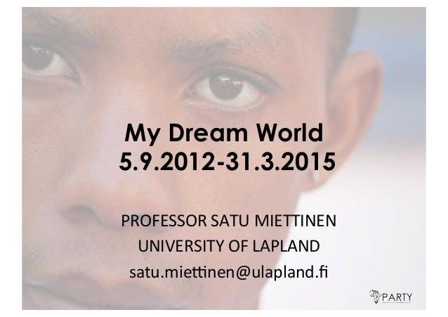 My Dream World 5.9.2012-31.3.2015 PROFESSOR'SATU'MIETTINEN' UNIVERSITY'OF'LAPLAND' satu.mie:nen@ulapland.fi'