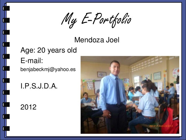 My E-Portfolio                Mendoza JoelAge: 20 years oldE-mail:benjabeckmj@yahoo.esI.P.S.J.D.A.2012