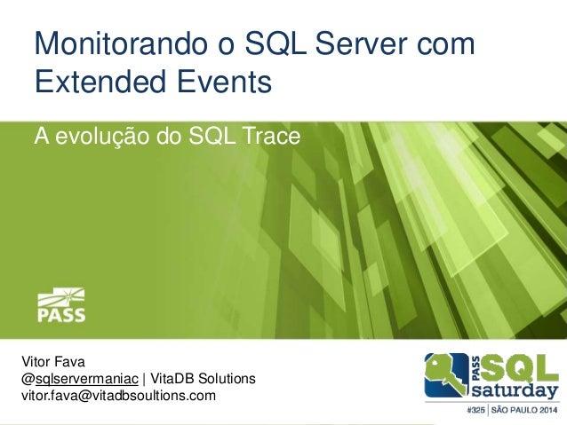 Monitorando o SQL Server com Extended Events Vitor Fava @sqlservermaniac | VitaDB Solutions vitor.fava@vitadbsoultions.com...