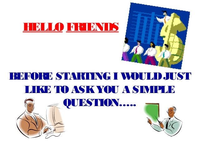 HELLO FRIENDSBEFORE STARTING I WOULD JUST  LIKE TO ASK YOU A SIMPLE        QUESTION…..