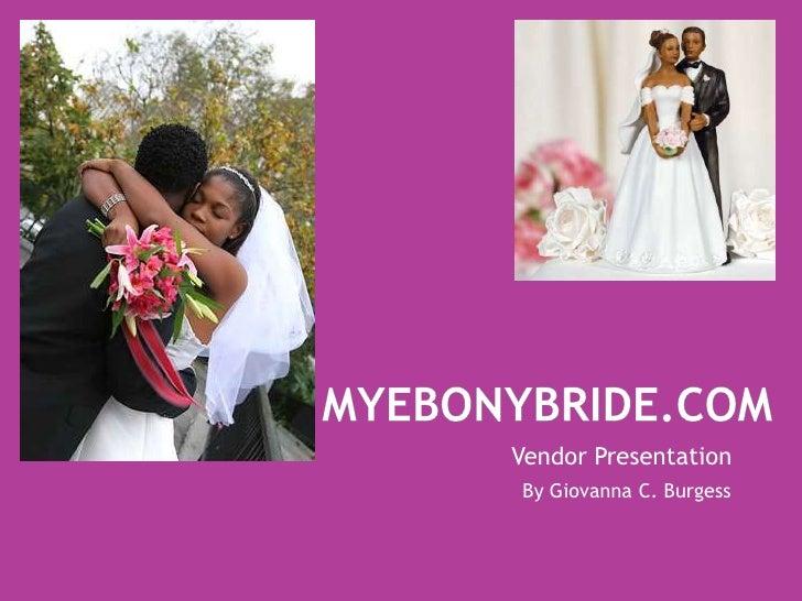 MyEbonyBride.com<br />Vendor Presentation<br />By Giovanna C. Burgess<br />