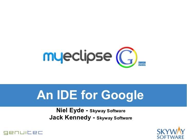 betaAn IDE for Google   Niel Eyde - Skyway Software Jack Kennedy - Skyway Software