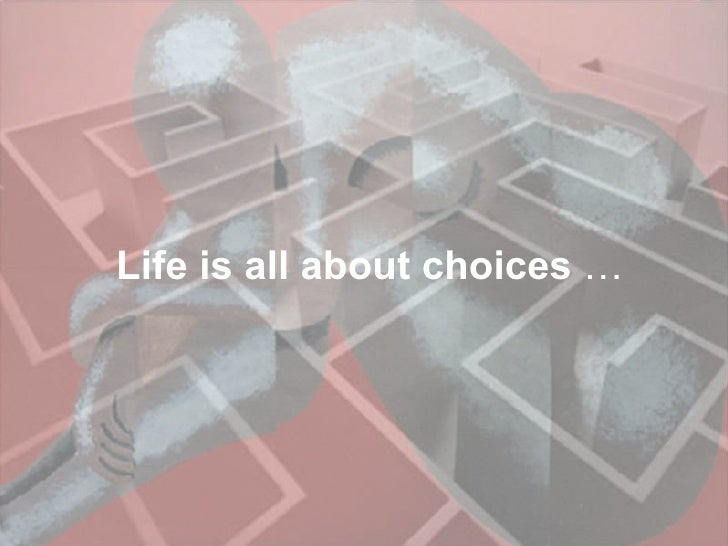 Life is all about choices  …