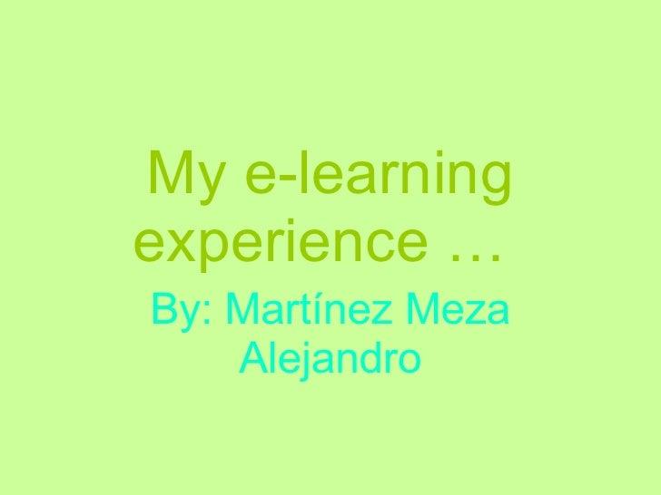 My e-learning experience …   By: Martínez Meza Alejandro