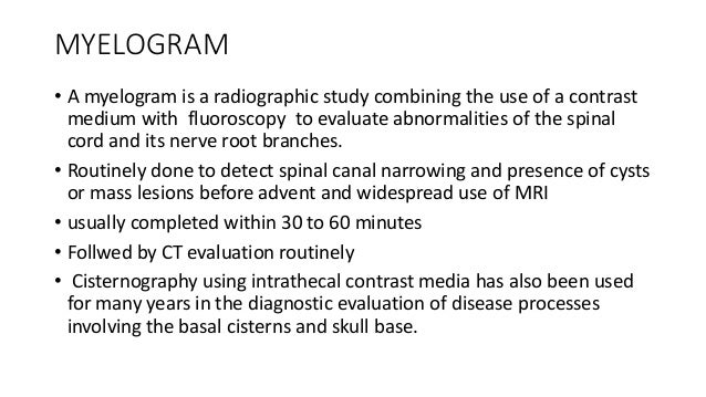 MYELOGRAM  • A myelogram is a radiographic study combining the use of a contrast  medium with fluoroscopy to evaluate abno...