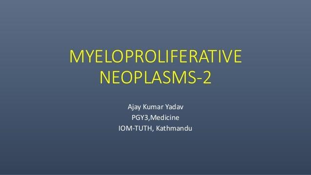 MYELOPROLIFERATIVE NEOPLASMS-2 Ajay Kumar Yadav PGY3,Medicine IOM-TUTH, Kathmandu