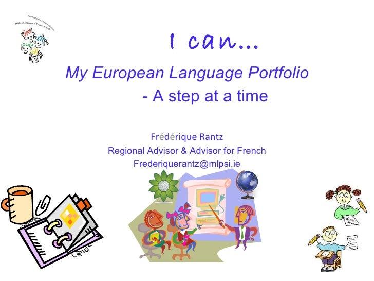 I can… My European Language Portfolio - A step at a time Fr é d é rique Rantz Regional Advisor & Advisor for French [email...