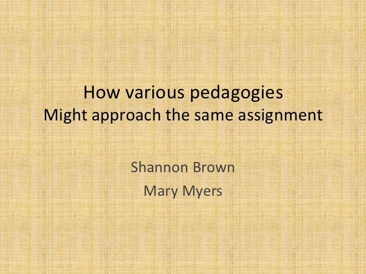 How various pedagogiesMight approach the same assignment          Shannon Brown            Mary Myers